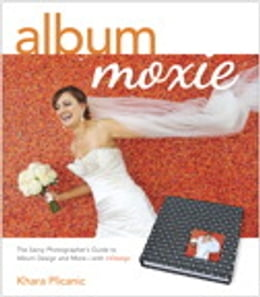 Book Album Moxie: The Savvy Photographer's Guide to Album Design and More with InDesign by Khara Plicanic