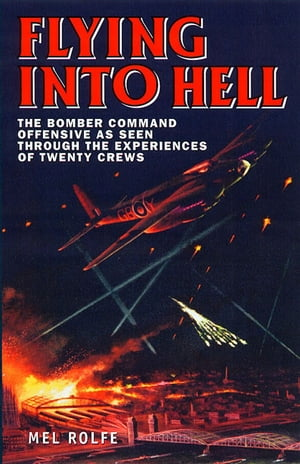 Flying into Hell: The Bomber Command Offensive as Seen Through the Experiences of Twenty Crews by Mel Rolfe