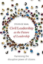 Civil Leadership as the Future of Leadership: Harnessing the disruptive power of citizens by Steven de Waal