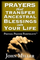 Prevail Prayer Pamphlets: Prayers that Transfer Ancestral Blessings Into Your Life by John Miller