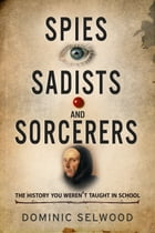 Spies, Sadists and Sorcerers: The history you weren't taught in school by Dominic Selwood