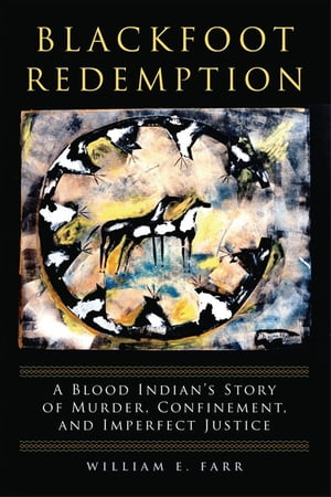 Blackfoot Redemption A Blood Indian's Story of Murder,  Confinement,  and Imperfect Justice
