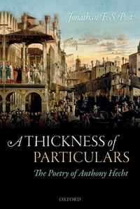 A Thickness of Particulars: The Poetry of Anthony Hecht