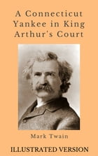 A Connecticut Yankee in King Arthur's Court: Illustrated Version by Mark Twain
