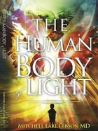 The Human Body of Light by Mitchell Earl Gibson MD