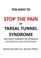 Ten Ways to Stop The Pain of Tarsal Tunnel Syndrome Without Surgery or Steroids.: The Definitive Guide for Sufferers by David Wilson