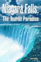 Niagara Falls: The Tourist Paradise by Jason White