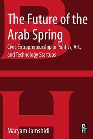 The Future of the Arab Spring Civic Entrepreneurship in Politics,  Art,  and Technology Startups