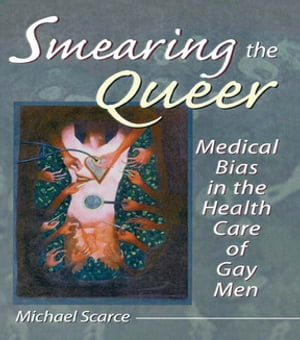 Smearing the Queer: Medical Bias in the Health Care of Gay Men by Michael Scarce