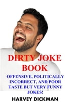 The Dirty Joke Book: Offensive, Politically Incorrect, and Poor Taste But Very Funny Jokes! (Second Edition) by Harvey Dickman