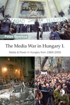 The Media War in Hungary I: Media & Power in Hungary from 1989-2009 by Péter Gyuricza