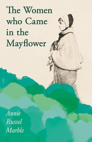 The Women who Came in the Mayflower: Including the Excerpt 'Women Pioneers' by Mrs John A. Logan