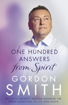 One Hundred Answers from Spirit: Britain's greatest medium's answers the great questions of life and death by Gordon Smith