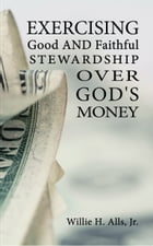 Exercising Good and Faithful Stewardship Over God's Money by Willie H. Alls, Jr.
