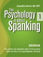 The Psychology of Adult Spanking, Vol. 1, Overview: The Complex and Compulsive Nature of The Spanking Fetish and Why It Is So Psychologically Interest by Jacqueline Omerta, MA, MFT