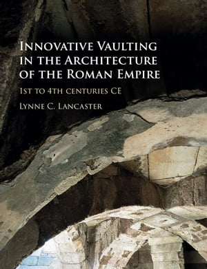 Innovative Vaulting in the Architecture of the Roman Empire 1st to 4th Centuries CE