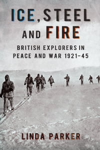 Ice Steel and Fire: British Explorers in Peace and War 1921-45