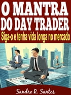 O MANTRA DO DAY TRADER: Siga-o e tenha vida longa no mercado by SANDRO R. SANTOS