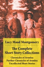 The Complete Short Story Collections: Chronicles of Avonlea + Further Chronicles of Avonlea + Uncollected Short Stories by Lucy Maud Montgomery