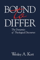 Bound to Differ: The Dynamics of Theological Discourses by Wesley A. Kort