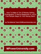 How To Make A Ton Of Money Selling Photographs To Niche Magazines In Just A Few Simple Steps Or Your Money Back! by Editorial Team Of MPowerUniversity.com