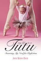 My Life in a Tutu: Surviving My Need For Perfection by Jackie Madden Haugh