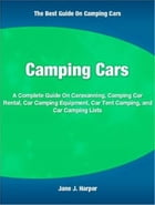 Camping Cars: A Complete Guide On Caravanning, Camping Car Rental, Car Camping Equipment, Car Tent Camping, and Ca by Jane Harper
