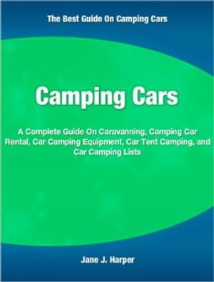 Camping Cars A Complete Guide On Caravanning,  Camping Car Rental,  Car Camping Equipment,  Car Tent Camping,  and Car Camping Lists
