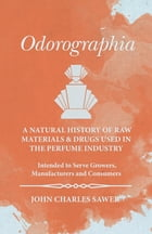 Odorographia - A Natural History of Raw Materials and Drugs used in the Perfume Industry - Intended to Serve Growers, Manufacturers and Consumers by John Charles Sawer