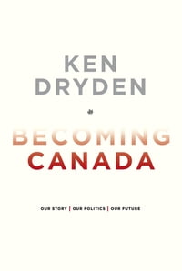 Becoming Canada: Our Story, Our Politics, Our Future