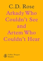 Arkady Who Couldn't See And Artem Who Couldn't Hear by C.D. Rose