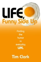 Life, Funny Side Up: Finding the Humor in Everyday Life by Tim Clark