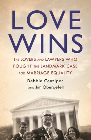Love Wins The Lovers and Lawyers Who Fought the Landmark Case for Marriage Equality