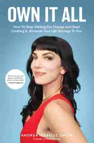 Own It All: How to Stop Waiting for Change and Start Creating It. Because Your Life Belongs to You.