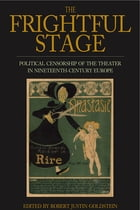 The Frightful Stage: Political Censorship of the Theater in Nineteenth-Century Europe by Robert Justin Goldstein