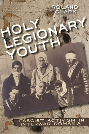 Holy Legionary Youth Fascist Activism in Interwar Romania