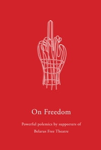 On Freedom: Powerful polemics by supporters of Belarus Free Theatre