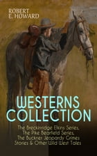 WESTERNS COLLECTION: The Breckinridge Elkins Series, The Pike Bearfield Series, The Buckner Jeopardy Grimes Stories & Other Wild West Tales: 30+ Tales by Robert E. Howard