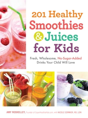 201 Healthy Smoothies & Juices for Kids Fresh,  Wholesome,  No-Sugar-Added Drinks Your Child Will Love