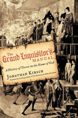 Book The Grand Inquisitor's Manual: A History of Terror in the Name of God by Jonathan Kirsch