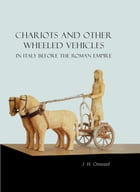 Chariots and Other Wheeled Vehicles in Italy Before the Roman Empire by J. H. Crouwel