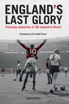England's Last Glory: Pursuing memories of '66 onward to Brazil by David Miller