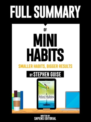 """Full Summary Of """"Mini Habits: Smaller Habits, Bigger Results – By Stephen Guise"""""""