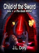 Child of the Sword, Book 1 of The Gods Within by J.L. Doty