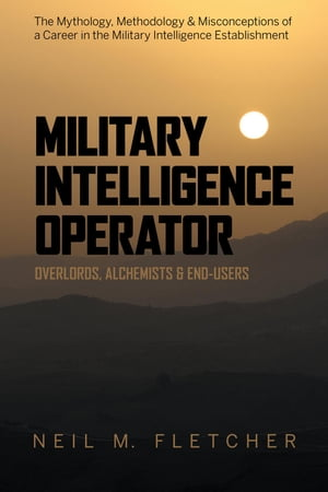 Military Intelligence Operator: Overlords, Alchemists & End-Users by Neil M. Fletcher