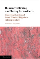 Human Trafficking and Slavery Reconsidered: Conceptual Limits and States' Positive Obligations in European Law by Vladislava Stoyanova