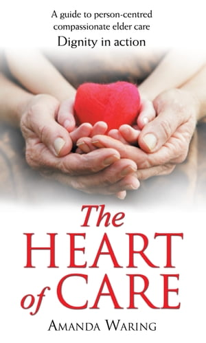 The Heart of Care Dignity in Action: A guide to person-centred compassionate elder care