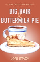 Big Hair & Buttermilk Pie: A Rose Cottage Cafe Mystery by Lori Stacy
