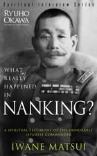 What Really Happened in Nanking?: A Spiritual Testimony of the Honorable Japanese Commander Iwane Matsui by Ryuho Okawa