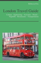 London Travel Guide: Culture - Sightseeing - Activities - Hotels - Nightlife - Restaurants - Transportation by Rebecca Fox